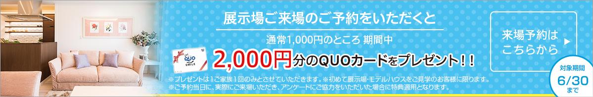 展示場ご来場のご予約をいただくと1,000円分のQUO(クオ)カードをプレゼント!来場予約はこちら